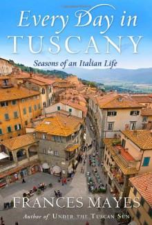 Every Day in Tuscany: Seasons of an Italian Life - Frances Mayes