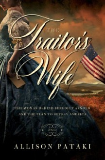 The Traitor's Wife: The Woman Behind Benedict Arnold and the Plan to Betray America - Allison Pataki