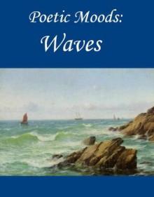 Poetic Moods: Waves - Samuel Taylor Coleridge, Herman Melville, Henry Wadsworth Longfellow, Robert Southey, de Vere, Aubrey