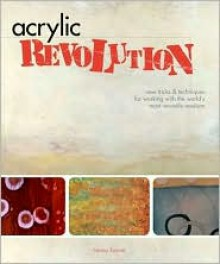 Acrylic Revolution: New Tricks & Techniques for Working with the World's Most Versatile Medium - Nancy Reyner