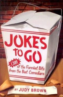 Jokes To Go: 1,386 Of The Funniest Bits From the Best Comedians - Judy Brown