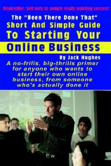 """The """"Been There Done That"""" Short and Simple Guide to Starting Your Online Business - Jack Hughes"""
