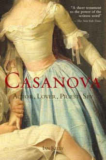 Casanova: Actor, Lover, Priest, Spy - Ian Kelly