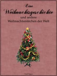 Eine Weihnachtsgeschichte und andere Weihnachtsmärchen der Welt (German Edition) - E.T.A. Hoffmann, Theodor Storm, Wilhelm Hauff, Ludwig Bechstein, Jacob Grimm, Wilhelm Grimm, Hans Christian Andersen, Charles Dickens