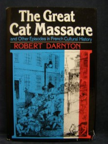 The Great Cat Massacre and Other Episodes in French Cultural History - Robert Darnton