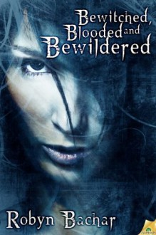 Bewitched, Blooded and Bewildered - Robyn Bachar