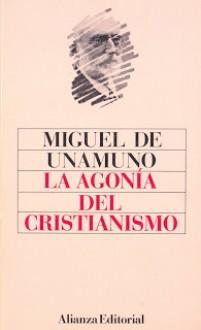 La agonía del cristianismo - Miguel de Unamuno, Agustin Garcia Calvo