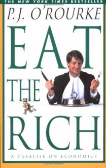 Eat the Rich: A Treatise on Economics - P.J. O'Rourke