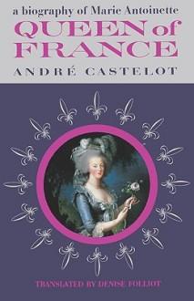 Queen of France, a Biography of Marie Antoinette - André Castelot, Sam Sloan, Denise Folliot