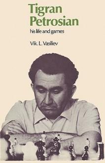 Tigran Petrosian His Life and Games - Vik Vasiliev, Sam Sloan, Tigran Petrosian