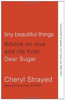 Tiny Beautiful Things: Advice on Love and Life from Dear Sugar - Cheryl Strayed