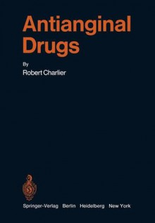 Antianginal Drugs: Pathophysiological, Haemodynamic, Methodological, Pharmacological, Biochemical and Clinical Basis for Their Use in Human Therapeutics - Robert Charlier
