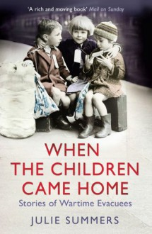 When The Children Came Home: Stories Of Wartime Evacuees - Julie Summers