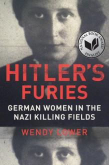 Hitler's Furies: German Women in the Nazi Killing Fields - Wendy Lower