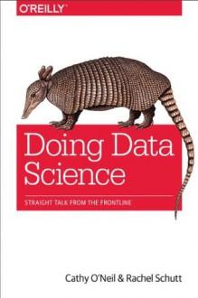 Doing Data Science: Straight Talk from the Frontline - Cathy O'Neil, Rachel Schutt