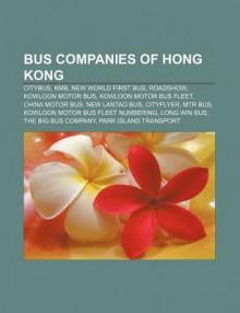 Bus Companies of Hong Kong: Citybus, Kmb, New World First Bus, Roadshow, Kowloon Motor Bus, Kowloon Motor Bus Fleet, China Motor Bus - Source Wikipedia