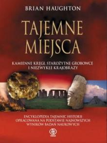 Tajemne Miejsca. Kamienne kręgi, starożytne grobowce i niezwykłe krajobrazy - Brian Haughton