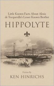 Hippolyte: Little Known Facts about Alexis de Tocqueville's Lesser Known Brother - Ken Hinrichs