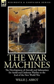 The War Machines: The Development of Aircraft and Submarines for Aerial and Undersea Warfare to the End of the First World War - Willis John Abbot