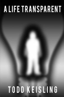 A Life Transparent - Todd Keisling