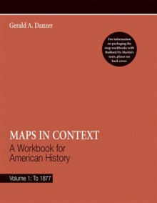 Maps in Context: A Workbook for American History, Volume 1: To 1877 - Gerald Danzer, David Brody, Lynn Dumenil, Susan Ware
