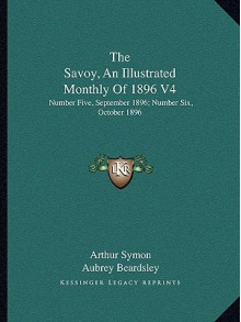 The Savoy, an Illustrated Monthly of 1896 V4: Number Five, September 1896; Number Six, October 1896 - Arthur Symon, Aubrey Beardsley