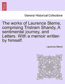 The Works of Laurence Sterne, Comprising Tristram Shandy, a Sentimental Journey, and Letters. with a Memoir Written by Himself - Laurence Sterne