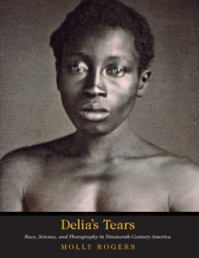 Delia's Tears: Race, Science, and Photography in Nineteenth-Century America - Molly Rogers, David W. Blight, David Blight