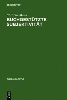 Buchgestutzte Subjektivitat: Literarische Formen Der Selbstsorge Und Der Selbsthermeneutik Von Platon Bis Montaigne - Christian Moser