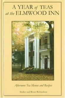A Year of Teas at the Elmwood Inn: Twelve Months of Menus and Recipes - Shelley Richardson, Bruce Richardson