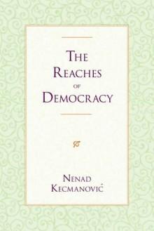 The Reaches of Democracy - Nenad Kecmanovic, Aleksandar B. Nedeljković