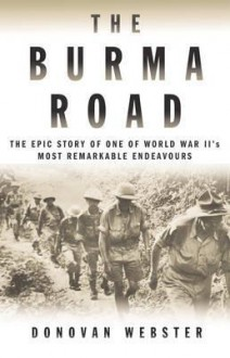 The Burma Road: The Epic Story Of One Of World War Ii's Most Remarkable Endeavours - Donovan Webster