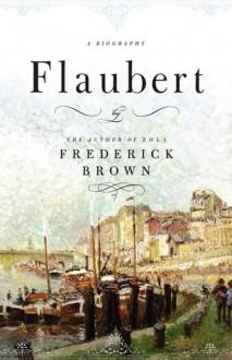 Flaubert: A Biography - Frederick Brown