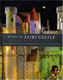 Within the Fairy Castle: Colleen Moore's Doll House at the Museum of Science and Industry, Chicago - Terry Ann R. Neff