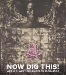 Now Dig This!: Art & Black Los Angeles, 1960-1980 - Kellie Jones, Hazel V. Carby, Karin Higa, Franklin Sirmans, Jacqueline Stewart, Robert Tejada, Daniel Widener