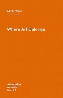 Where Art Belongs (Semiotext(e) / Intervention Series) - Chris Kraus