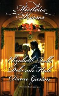 Mistletoe Kisses: A Soldier's Tale A Winter Night's Tale A Twelfth Night Tale (Harlequin Historical Series) - Elizabeth Rolls, Deborah Hale, Diane Gaston