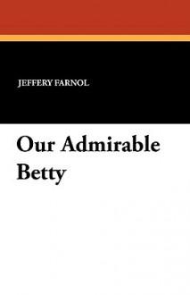 Our Admirable Betty - Jeffery Farnol, F. Paul Wilson