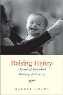 Raising Henry: A Memoir of Motherhood, Disability, and Discovery - Rachel Adams