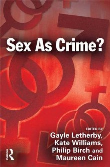 Sex as Crime? - Gayle Letherby, Kate Williams, Philip Birch, Maureen E. Cain