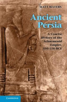 Ancient Persia: A Concise History of the Achaemenid Empire, 550-330 BCE - Matthew Waters