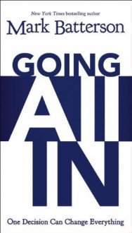 Going All in: One Decision Can Change Everything - Mark Batterson