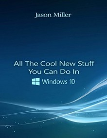 All The Cool New Stuff You Can do in Windows 10 (That You Couldn't In Its Predecessor) - Jason Miller
