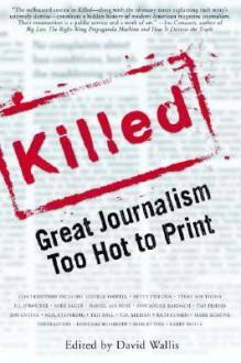 Killed: Great Journalism Too Hot to Print - David Wallis