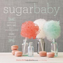 Sugar Baby: Confections, Candies, Cakes, & Other Delicious Recipes for Cooking with Sugar - Gesine Bullock-Prado,Tina Rupp