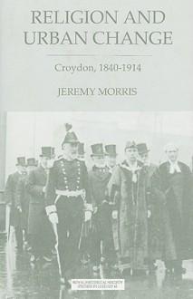 Religion and Urban Change: Croydon, 1840-1914 - Jeremy Morris
