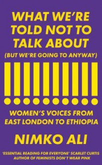What We're Told Not to Talk About (But We're Going to Anyway): Women's Voices from East London to Ethiopia - Nimko Ali