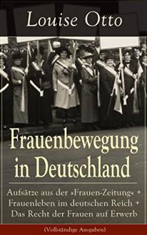 Louise Otto: Frauenbewegung in Deutschland: Die Führerinnen der Frauenbewegung in Deutschland + Die erste deutsche Frauen-Conferenz in Leipzig: Erinnerungen ... auf Gegenwart und Zukunft (German Edition) - Louise Otto
