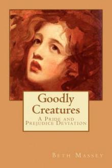 Goodly Creatures: A Pride and Prejudice Deviation - Beth Massey