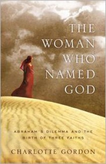 The Woman Who Named God: Abraham's Dilemma and the Birth of Three Faiths - Charlotte Gordon